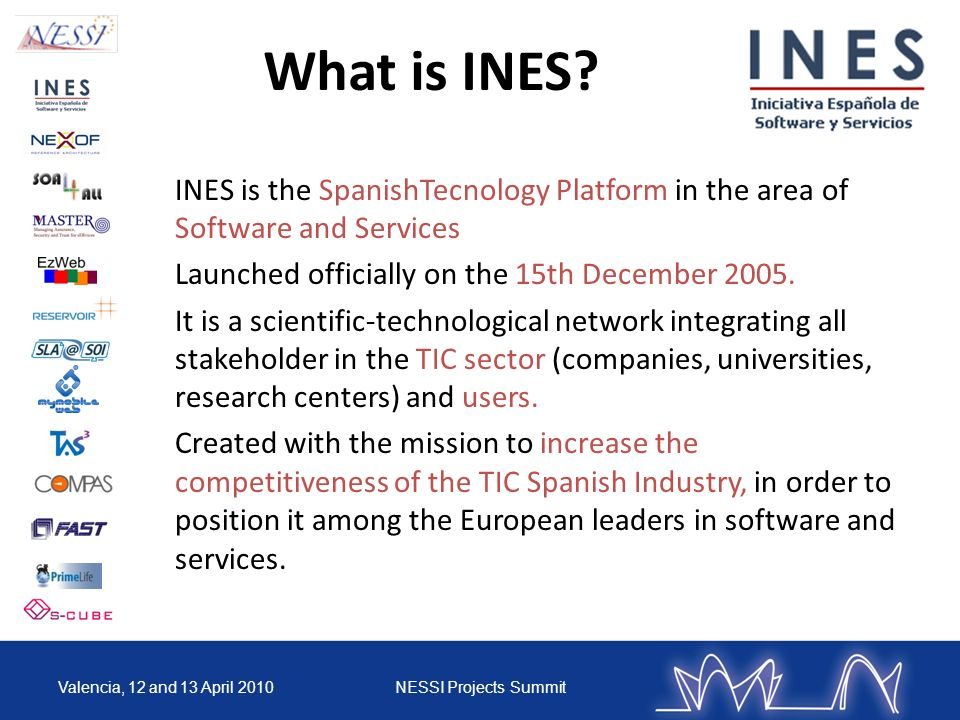 What is INES INES is the SpanishTecnology Platform in the area of Software and Services. Launched officially on the 15th December 2005.