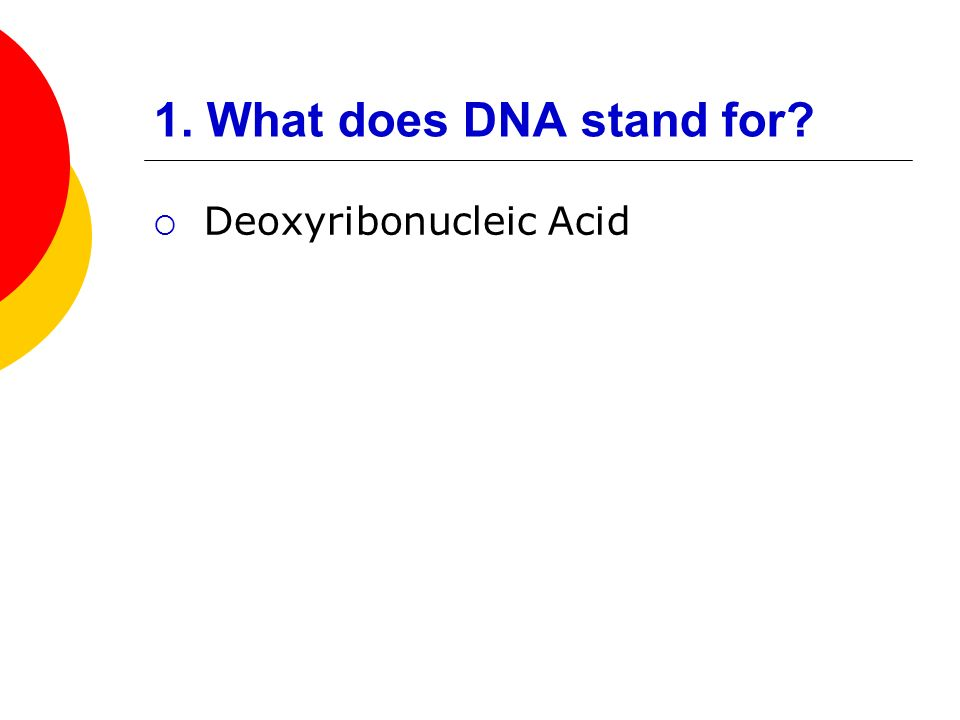 1. What does DNA stand for Deoxyribonucleic Acid