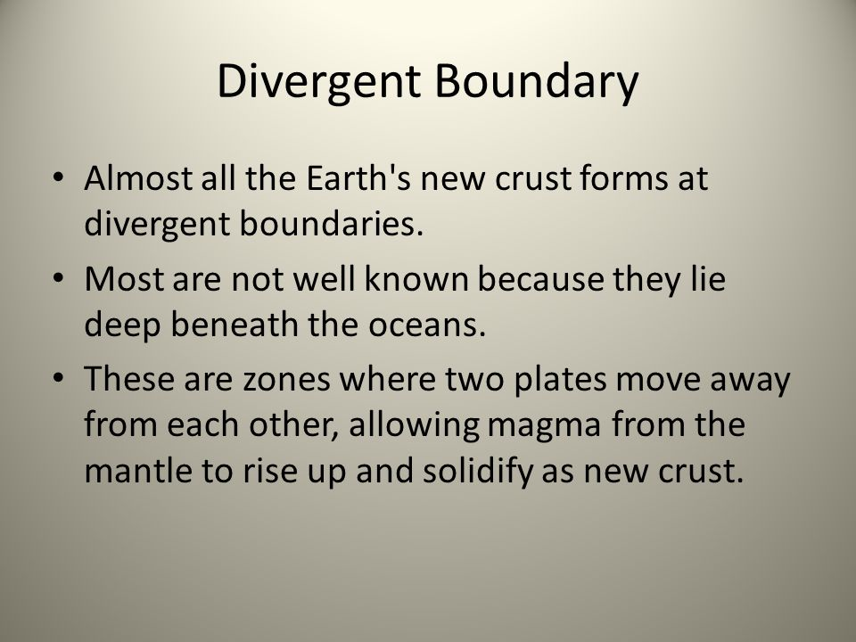 Divergent Boundary Almost all the Earth s new crust forms at divergent boundaries. Most are not well known because they lie deep beneath the oceans.