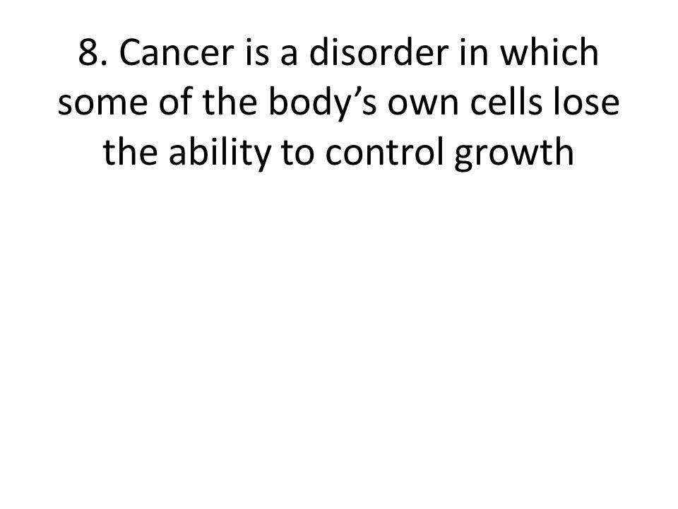 8. Cancer is a disorder in which some of the body's own cells lose the ability to control growth