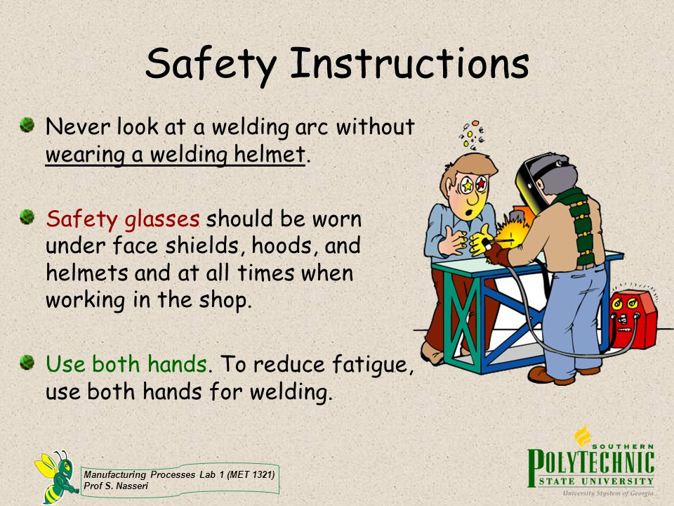 Safety Instructions Never look at a welding arc without wearing a welding helmet.