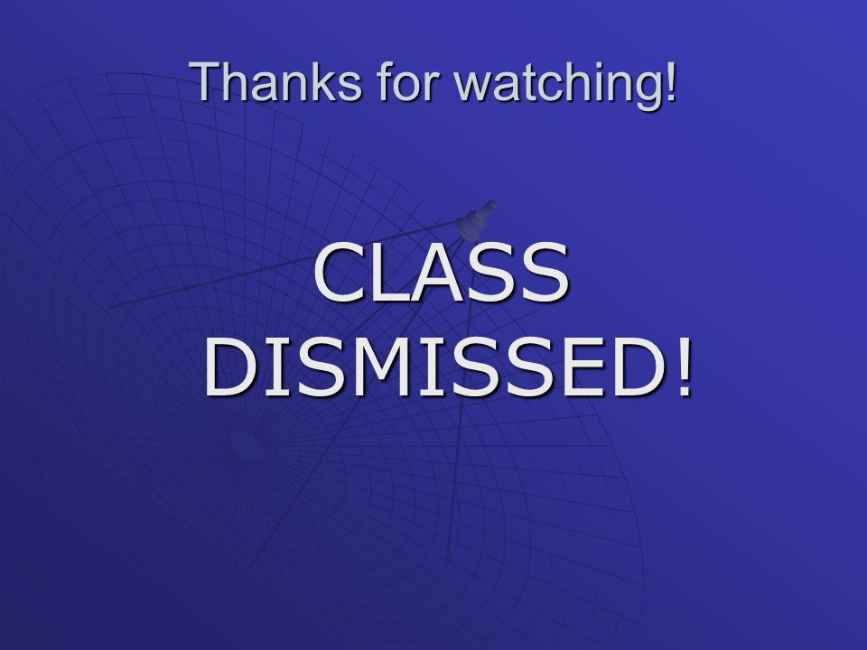 Thanks for watching! CLASS DISMISSED!