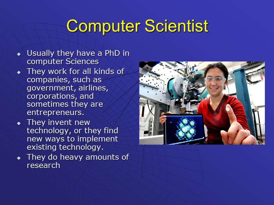 Computer Scientist Usually they have a PhD in computer Sciences
