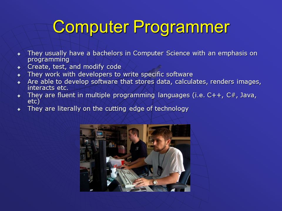 Computer Programmer They usually have a bachelors in Computer Science with an emphasis on programming.