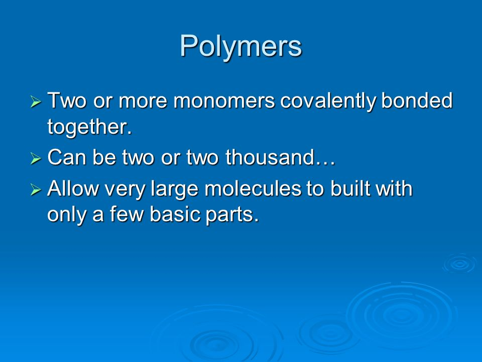 Polymers Two or more monomers covalently bonded together.