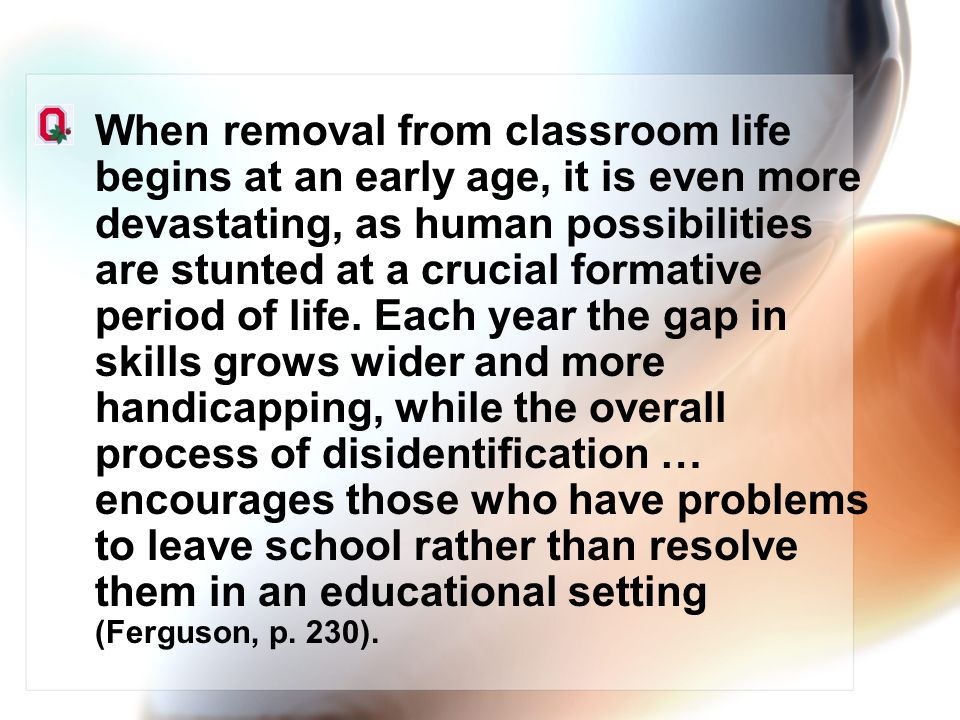 When removal from classroom life begins at an early age, it is even more devastating, as human possibilities are stunted at a crucial formative period of life.