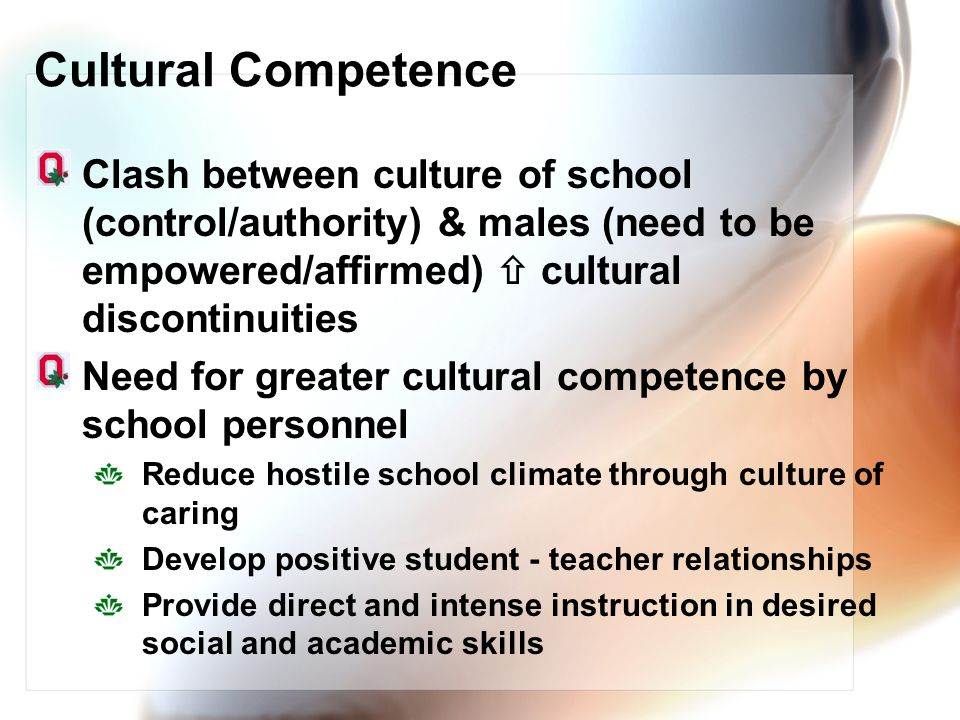 Cultural Competence Clash between culture of school (control/authority) & males (need to be empowered/affirmed)  cultural discontinuities.