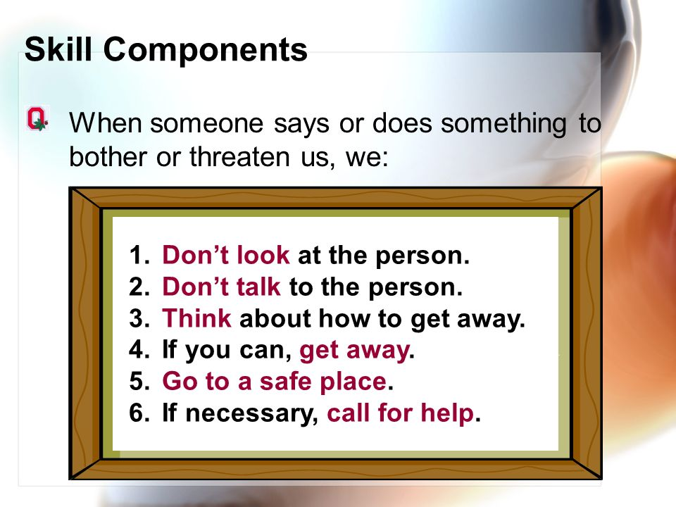 Skill Components When someone says or does something to bother or threaten us, we: Don't look at the person.