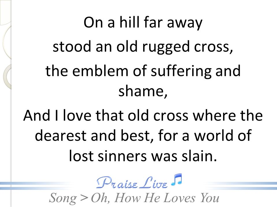 On a hill far away stood an old rugged cross, the emblem of suffering and shame, And I love that old cross where the dearest and best, for a world of lost sinners was slain.