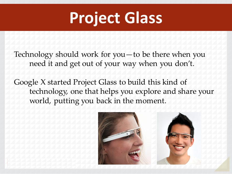 Project Glass Technology should work for you—to be there when you need it and get out of your way when you don't.