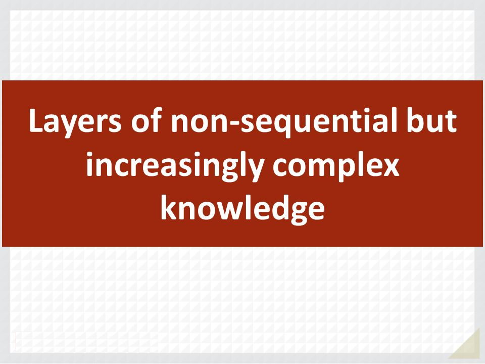 Layers of non-sequential but increasingly complex knowledge