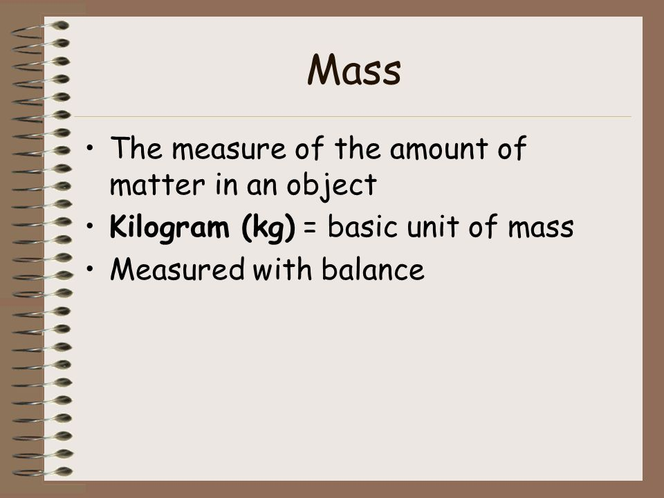 Mass The measure of the amount of matter in an object