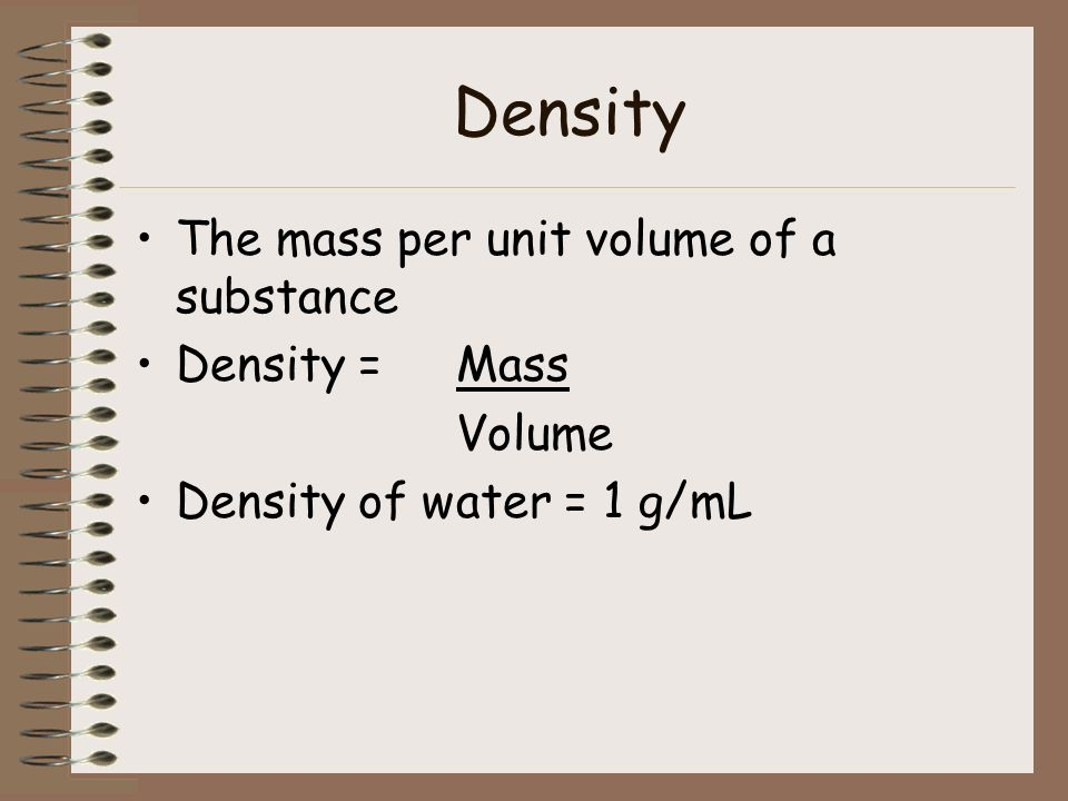 Density The mass per unit volume of a substance Density = Mass Volume