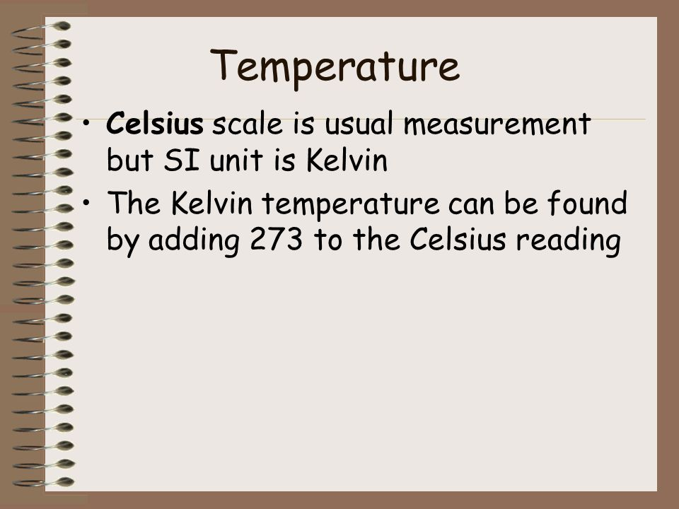 Temperature Celsius scale is usual measurement but SI unit is Kelvin