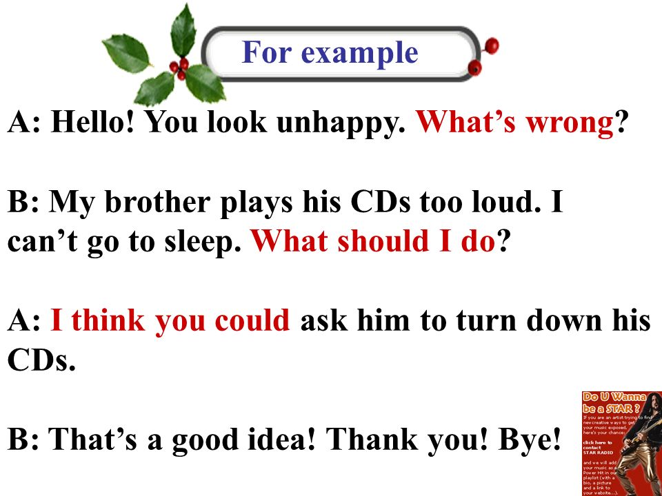 For example A: Hello! You look unhappy. What's wrong B: My brother plays his CDs too loud. I can't go to sleep. What should I do