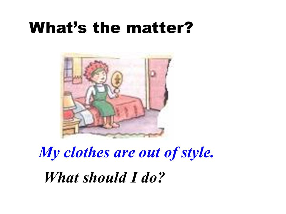 What's the matter My clothes are out of style. What should I do