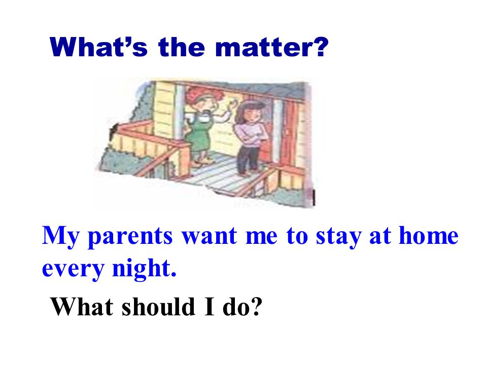 What's the matter My parents want me to stay at home every night. What should I do