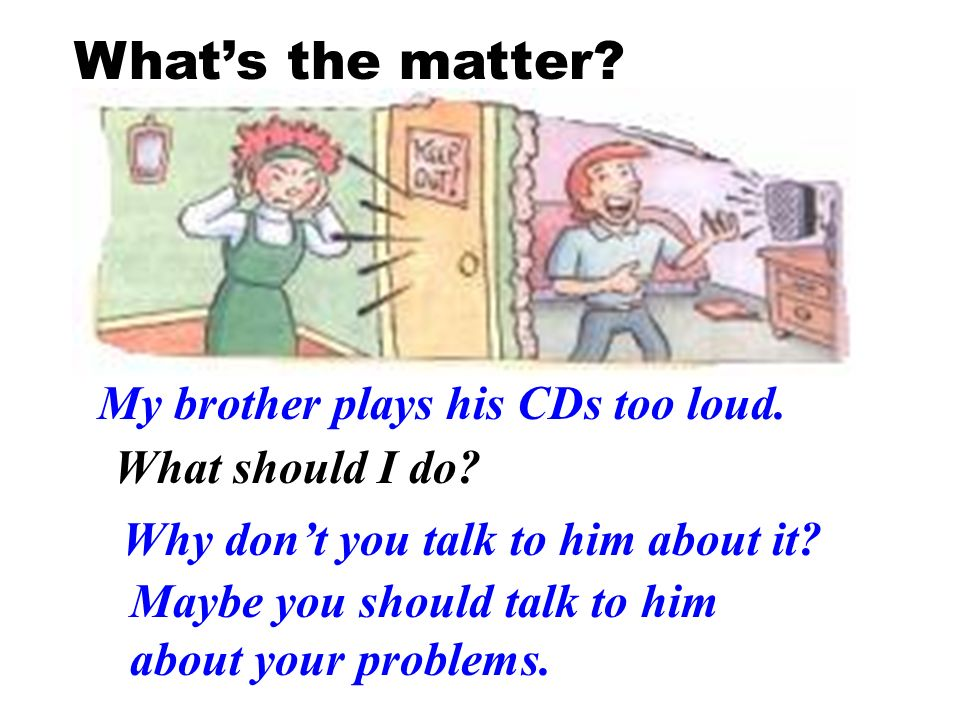 What's the matter My brother plays his CDs too loud.