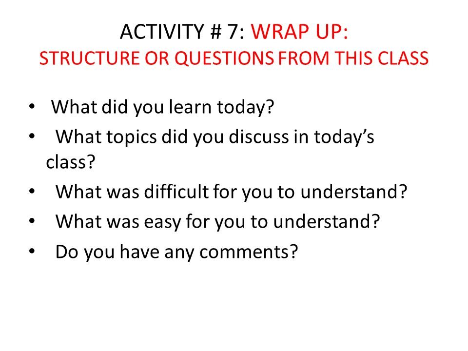 ACTIVITY # 7: WRAP UP: STRUCTURE OR QUESTIONS FROM THIS CLASS