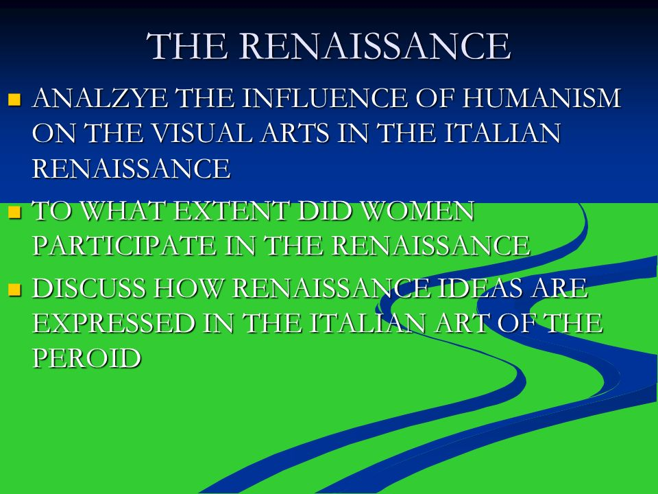 THE RENAISSANCE ANALZYE THE INFLUENCE OF HUMANISM ON THE VISUAL ARTS IN THE ITALIAN RENAISSANCE.