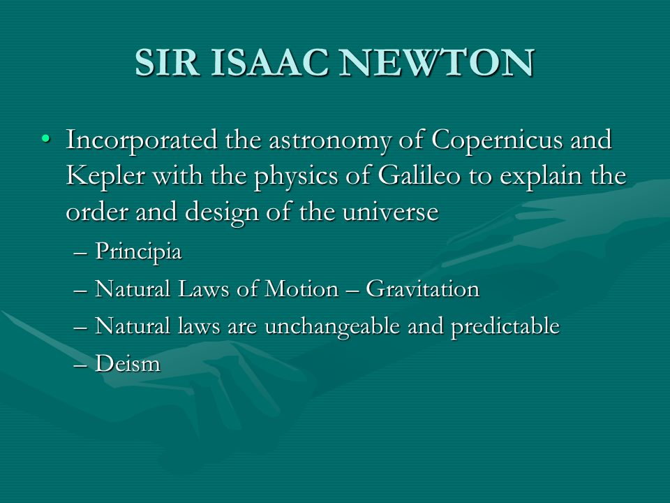 SIR ISAAC NEWTON Incorporated the astronomy of Copernicus and Kepler with the physics of Galileo to explain the order and design of the universe.