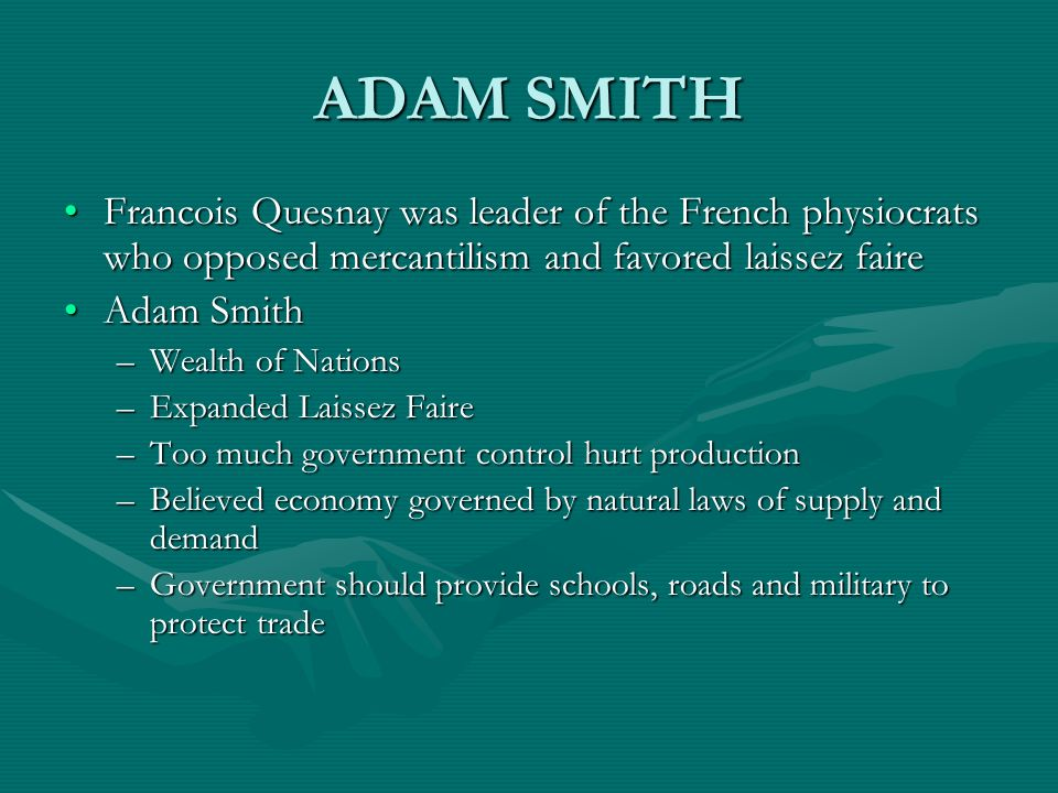 ADAM SMITH Francois Quesnay was leader of the French physiocrats who opposed mercantilism and favored laissez faire.