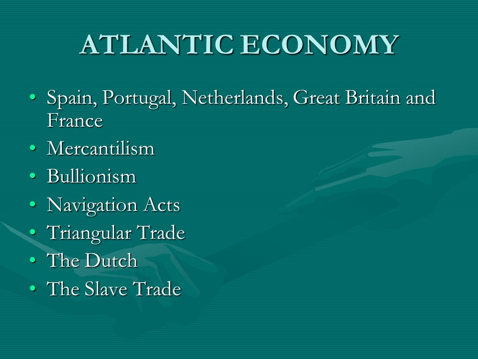ATLANTIC ECONOMY Spain, Portugal, Netherlands, Great Britain and France. Mercantilism. Bullionism.