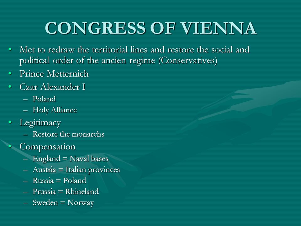 CONGRESS OF VIENNA Met to redraw the territorial lines and restore the social and political order of the ancien regime (Conservatives)