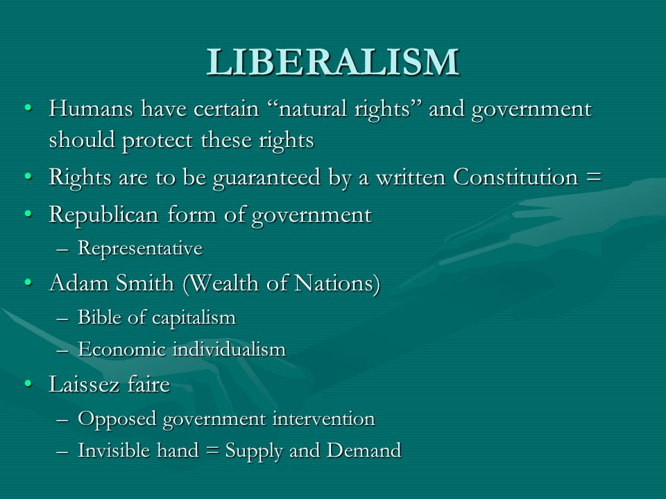LIBERALISM Humans have certain natural rights and government should protect these rights. Rights are to be guaranteed by a written Constitution =