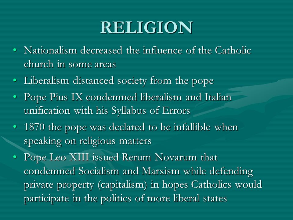 RELIGION Nationalism decreased the influence of the Catholic church in some areas. Liberalism distanced society from the pope.