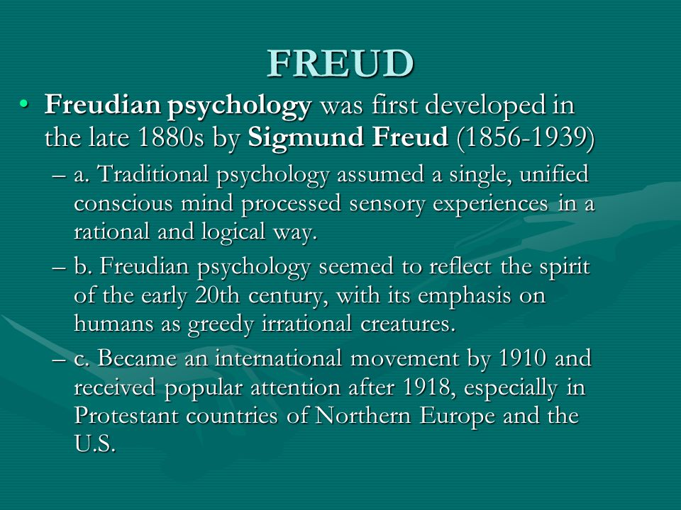 FREUD Freudian psychology was first developed in the late 1880s by Sigmund Freud ( )