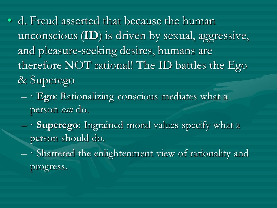 d. Freud asserted that because the human unconscious (ID) is driven by sexual, aggressive, and pleasure-seeking desires, humans are therefore NOT rational! The ID battles the Ego & Superego