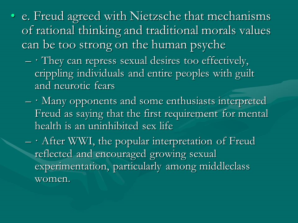 e. Freud agreed with Nietzsche that mechanisms of rational thinking and traditional morals values can be too strong on the human psyche