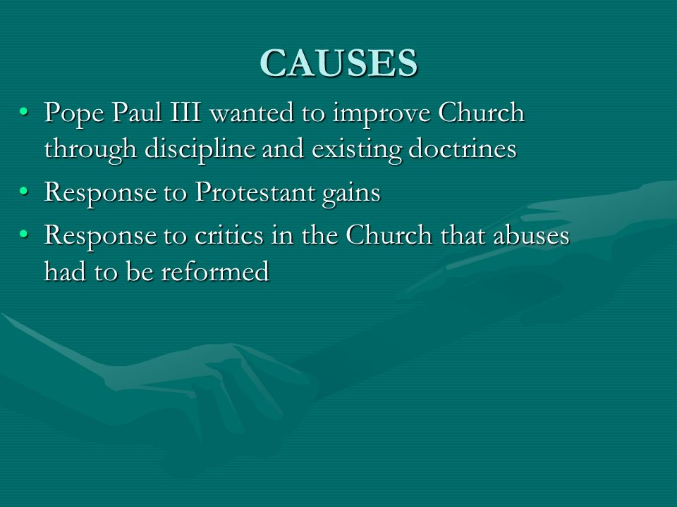 CAUSES Pope Paul III wanted to improve Church through discipline and existing doctrines. Response to Protestant gains.