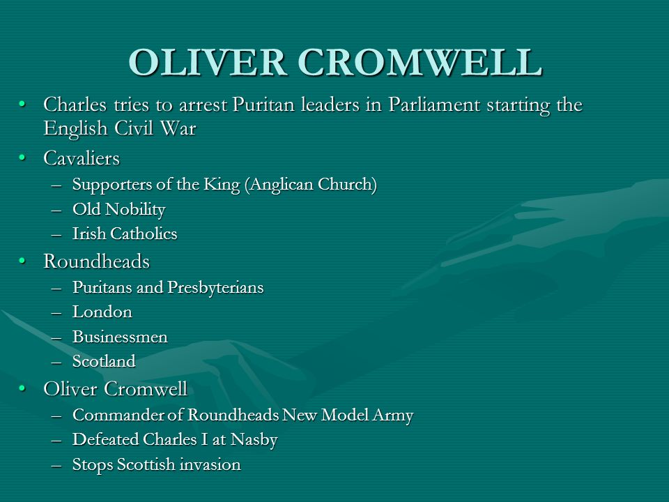 OLIVER CROMWELL Charles tries to arrest Puritan leaders in Parliament starting the English Civil War.