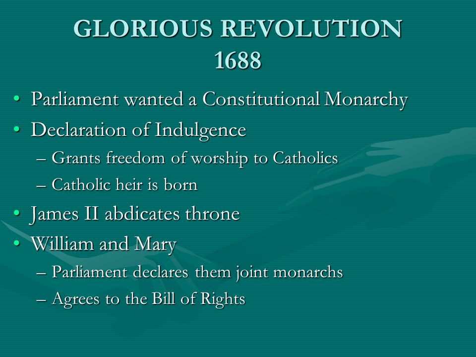 GLORIOUS REVOLUTION 1688 Parliament wanted a Constitutional Monarchy