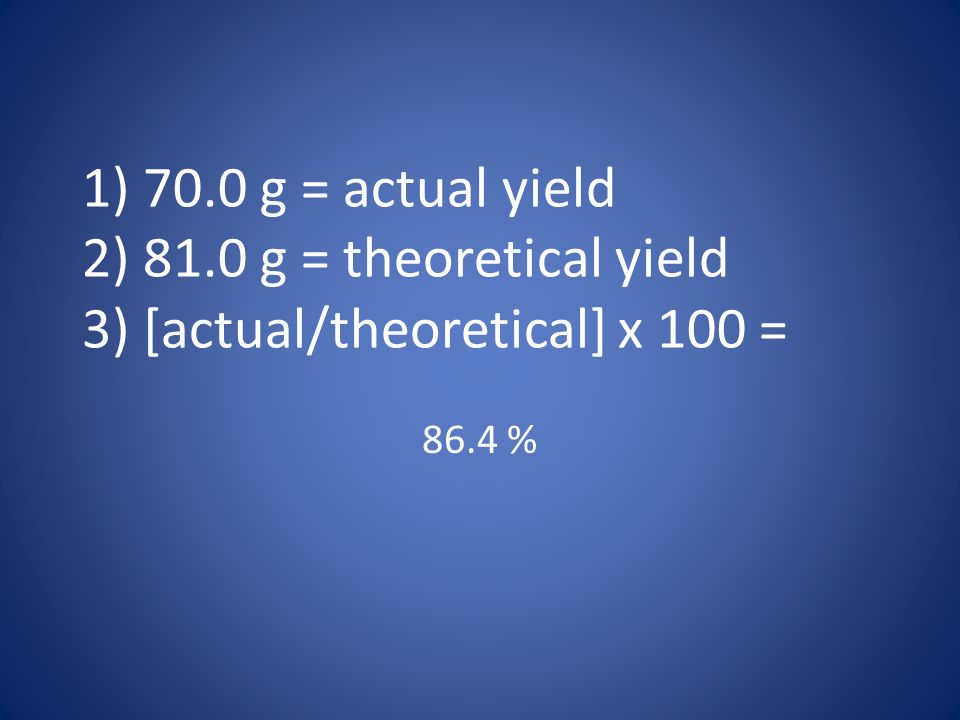 1) 70.0 g = actual yield 2) 81.0 g = theoretical yield 3) [actual/theoretical] x 100 =