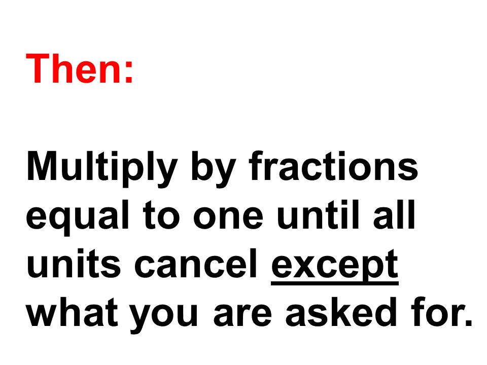 Then: Multiply by fractions equal to one until all units cancel except what you are asked for.