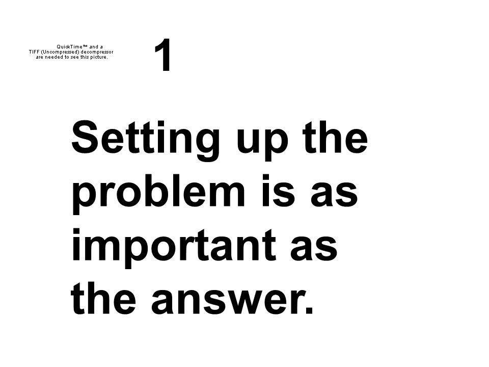 1 Setting up the problem is as important as the answer.