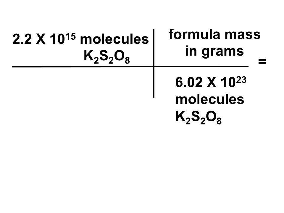 formula mass in grams 2.2 X 1015 molecules K2S2O8 = 6.02 X 1023 molecules K2S2O8