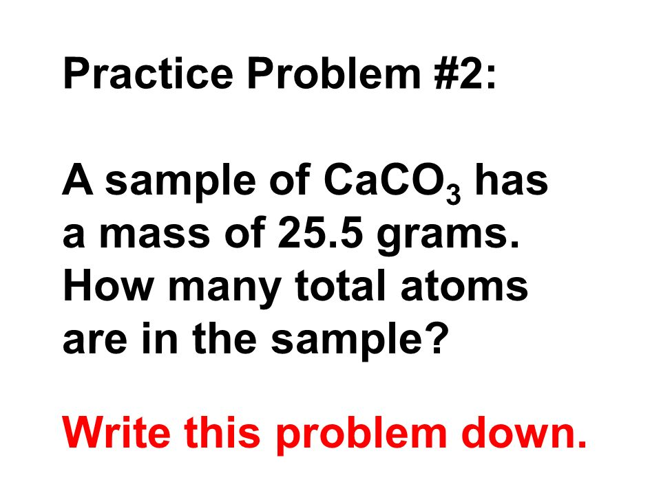 Practice Problem #2: A sample of CaCO3 has. a mass of 25.5 grams. How many total atoms. are in the sample