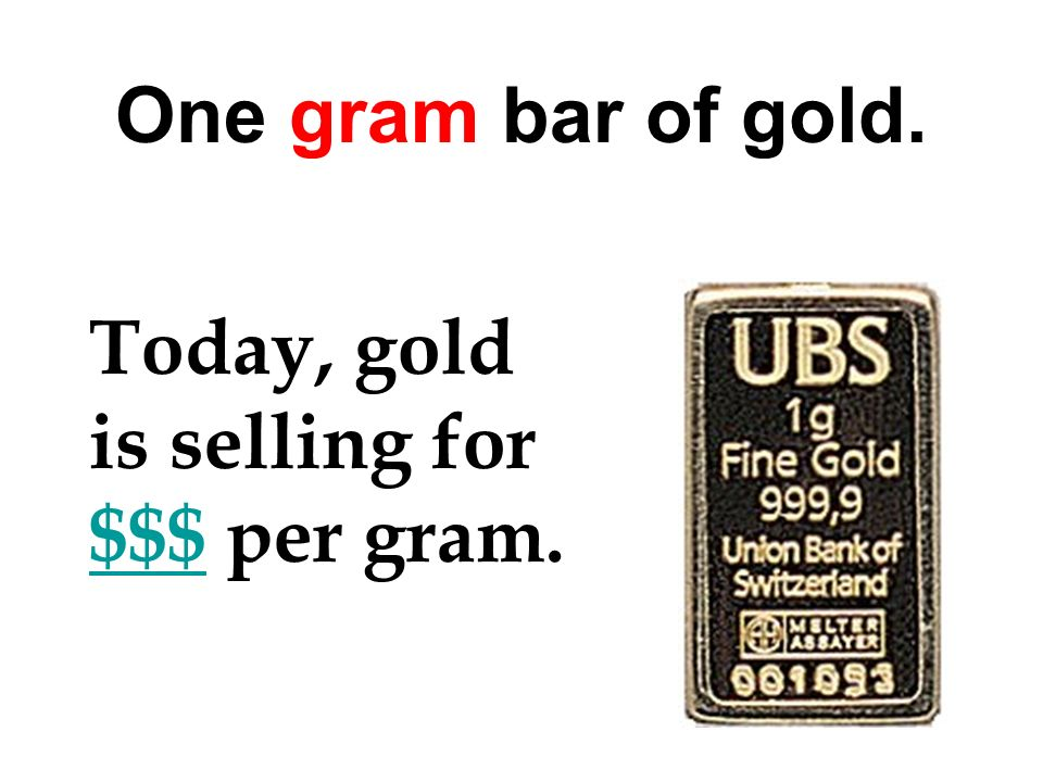 One gram bar of gold. Today, gold is selling for $$$ per gram.