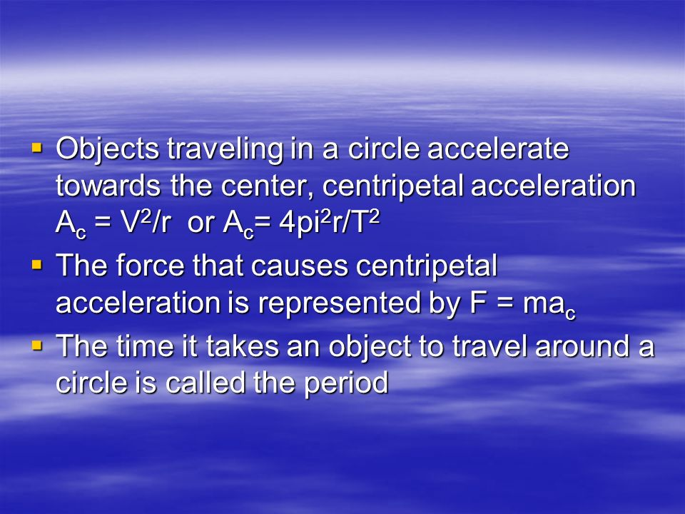 Objects traveling in a circle accelerate towards the center, centripetal acceleration Ac = V2/r or Ac= 4pi2r/T2