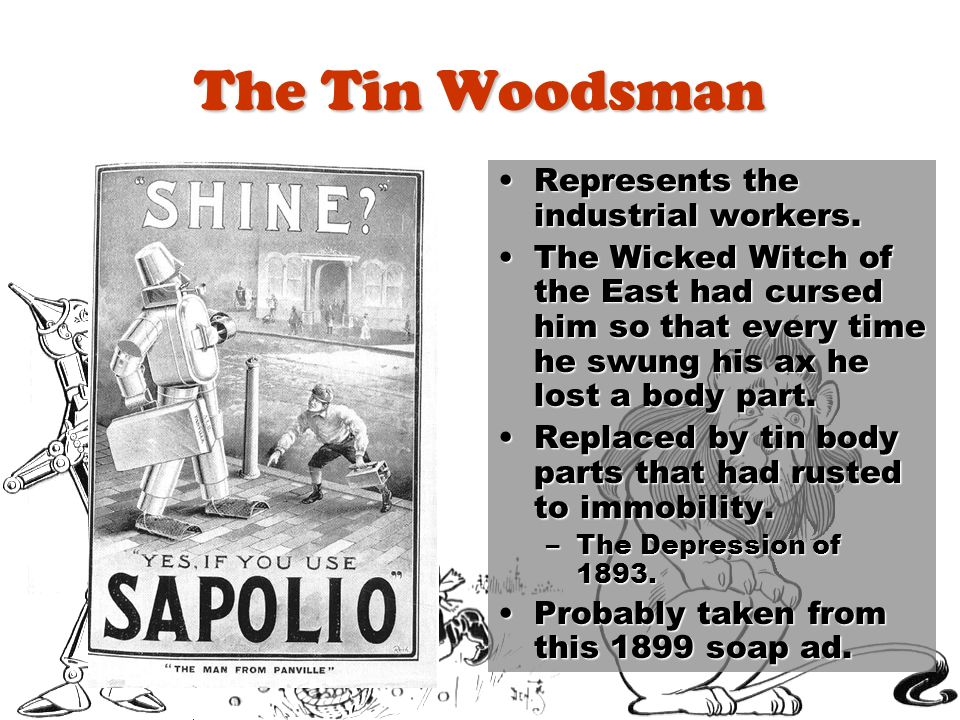 The Tin Woodsman Represents the industrial workers.