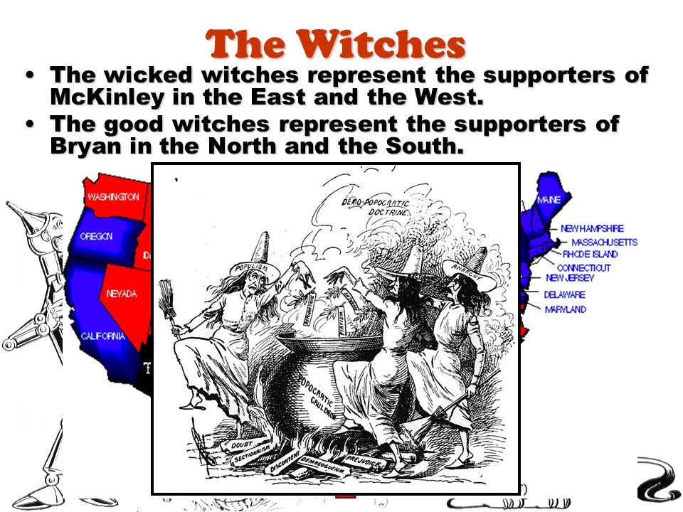 The Witches The wicked witches represent the supporters of McKinley in the East and the West.