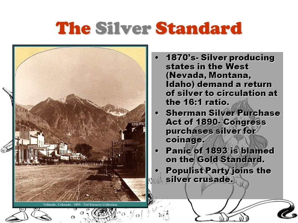 The Silver Standard 1870's- Silver producing states in the West (Nevada, Montana, Idaho) demand a return of silver to circulation at the 16:1 ratio.
