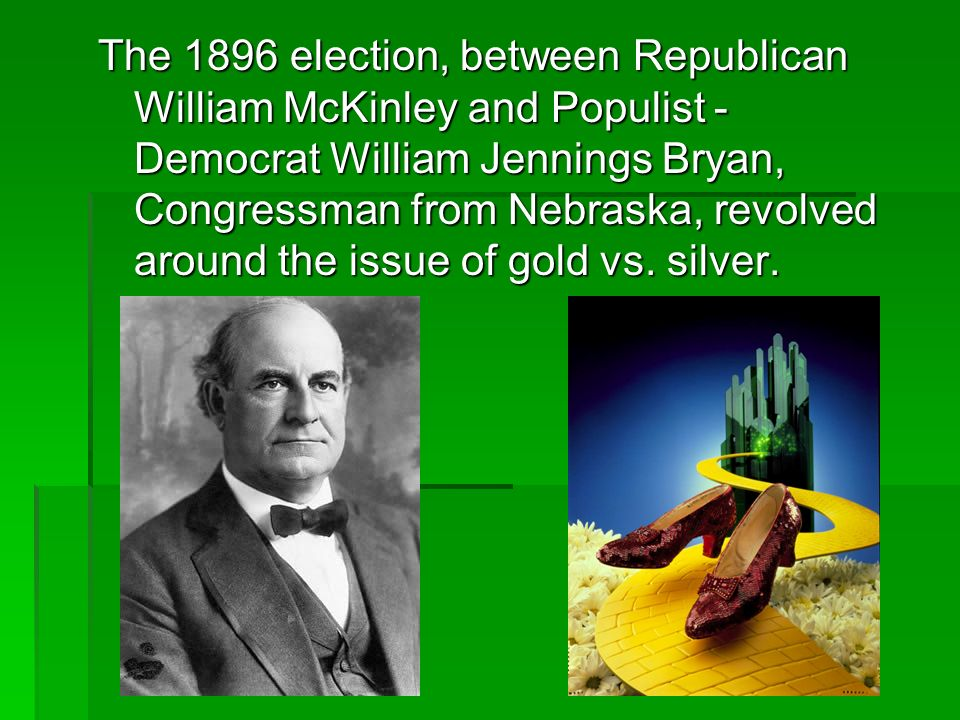 The 1896 election, between Republican William McKinley and Populist - Democrat William Jennings Bryan, Congressman from Nebraska, revolved around the issue of gold vs.