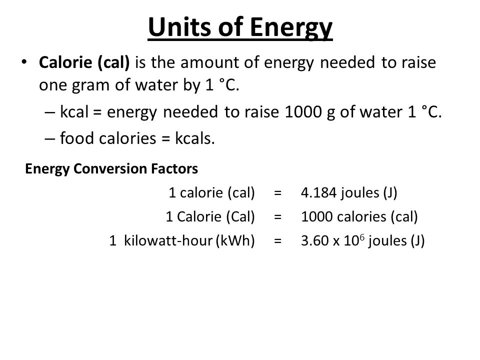 Units of Energy Calorie (cal) is the amount of energy needed to raise one