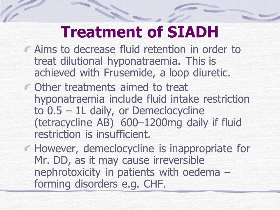 Treatment of SIADH Aims to decrease fluid retention in order to treat dilutional hyponatraemia. This is achieved with Frusemide, a loop diuretic.