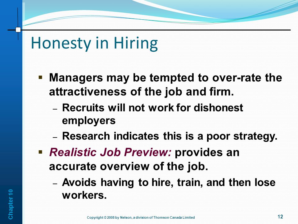 Honesty in Hiring Managers may be tempted to over-rate the attractiveness of the job and firm. Recruits will not work for dishonest employers.